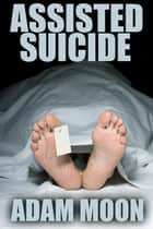 Assisted Suicide ebook by Adam Moon