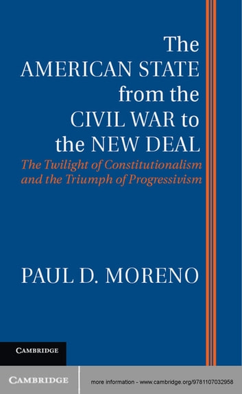 The American State from the Civil War to the New Deal - The Twilight of Constitutionalism and the Triumph of Progressivism ebook by Paul D. Moreno