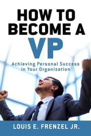 How to Become a VP - Achieving Personal Success in Your Organization. ebook by Louis E. Frenzel Jr.