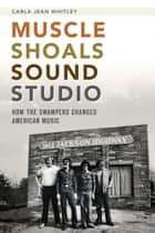 Muscle Shoals Sound Studio - How the Swampers Changed American Music ebook by Carla Jean Whitley