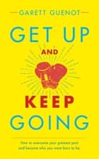 Get Up and Keep Going - How to overcome your greatest pain and become who you were born to be. ebook by Garett Guenot