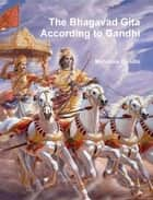 The Bhagavad Gita According to Gandhi ebook by Mahatma Gandhi, Mahadev Desai