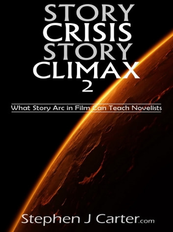 Story Crisis, Story Climax 2: What Story Arc in Film Can Teach Novelists ebook by Stephen J. Carter