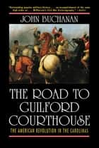 The Road to Guilford Courthouse - The American Revolution in the Carolinas ebook by John Buchanan