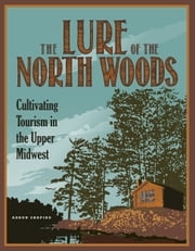 The Lure of the North Woods - Cultivating Tourism in the Upper Midwest ebook by Aaron Shapiro