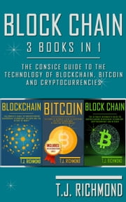 Blockchain: 3 Books in 1 - The Consice Guide to The Technology of Blockchain, Bitcoin and Cryptocurrencies ebook by T.J. Richmond