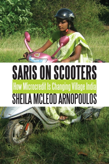 Saris on Scooters - How Microcredit Is Changing Village India ebook by Sheila McLeod Arnopoulos,Mary Ellen Iskenderian