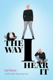 The Way I Hear It - A Life with Hearing Loss ebook by Gael Hannan