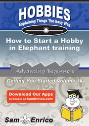 How to Start a Hobby in Elephant training - How to Start a Hobby in Elephant training ebook by Santos Massey