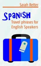 Spanish: Travel Phrases For English Speakers The most useful 1.000 phrases to get around when travelling in Spanish speaking countries. ebook by Sarah Retter