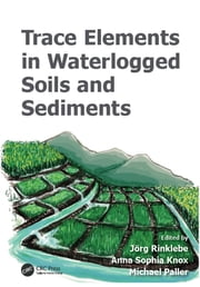 Trace Elements in Waterlogged Soils and Sediments ebook by Jörg Rinklebe,Anna Sophia Knox,Michael Paller