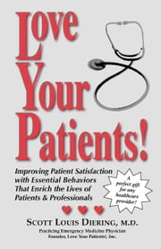 Love Your Patients!: Improving Patient Satisfaction with Esssential Behaviors That Enrich the Lives of Patients & Professionals ebook by Diering, Scott Louis