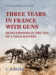 Three Years in France with the Guns Being Episodes in the Life of a Field Battery ebooks by C. A. Rose