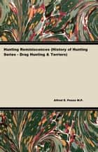 Hunting Reminiscences (History of Hunting Series - Drag Hunting & Terriers) ebook by Alfred E. Pease M.P.