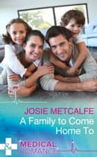 A Family To Come Home To (Mills & Boon Medical) ebook by Josie Metcalfe