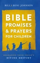 Bible Promises and Prayers for Children - Releasing Your Child's Divine Destiny ebook by Bill Johnson, Beni Johnson, Abigail McKoy