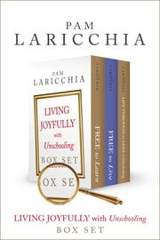 Living Joyfully with Unschooling Box Set ebook by Pam Laricchia