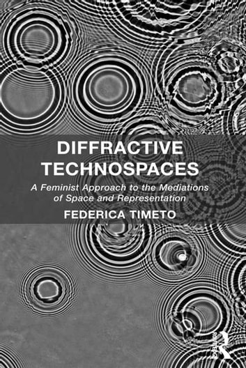 Diffractive Technospaces - A Feminist Approach to the Mediations of Space and Representation ebook by Federica Timeto