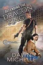 Defending the Dragon King - The Continuum, #3 ebook by Dawn Michelle, Jason Halstead