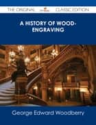 A History of Wood-Engraving - The Original Classic Edition ebook by George Edward Woodberry