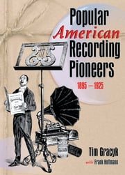 Popular American Recording Pioneers - 1895-1925 ebook by Frank Hoffmann,B Lee Cooper,Tim Gracyk