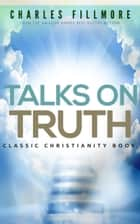 Talks on Truth: Classic Christianity Book ebook by Charles Fillmore