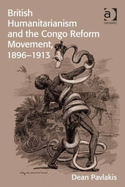 British Humanitarianism and the Congo Reform Movement, 1896-1913 ebook by Dr Dean Pavlakis