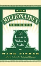 The Millionaire's Secrets - Life Lessons in Wisdom and Wealth ebook by Mark Fisher