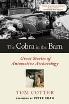 The Cobra in the Barn: Great Stories of Automotive Archaeology - Great Stories of Automotive Archaeology ebook by Tom Cotter, Peter Egan