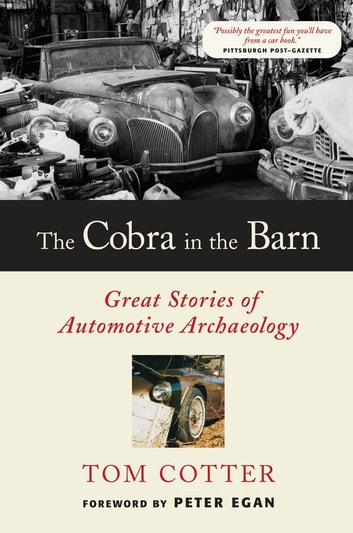 The Cobra in the Barn: Great Stories of Automotive Archaeology - Great Stories of Automotive Archaeology ebook by Tom Cotter,Peter Egan
