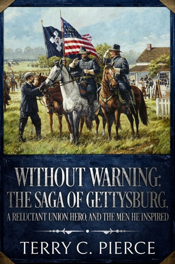 Without Warning: The Saga of Gettysburg, A Reluctant Union Hero, and the Men He Inspired ebook by Terry C. Pierce