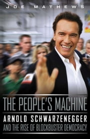 The People's Machine - Arnold Schwarzenegger and the Rise of Blockbuster Democracy ebook by Joe Mathews