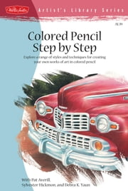 Colored Pencil Step by Step - Explore a range of styles and techniques for creating your own works of art in colored pencils ebook by Pat Averill,Sylvester Hickmon,Kaufman Yaun