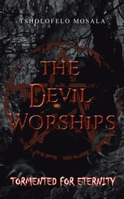 The Devil Worships - Tormented for eternity ebook by Tsholofelo Mosala