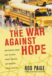 The War Against Hope - How Teachers' Unions Hurt Children, Hinder Teachers, and Endanger Public Education ebook by Rod Paige