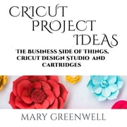 Cricut Project Ideas - The Business Side of Things, Cricut Design Studio and Cartridges audiobook by Mary Greenwell