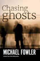 Chasing Ghosts eBook by Michael Fowler