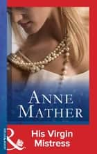 His Virgin Mistress (Mills & Boon Modern) 電子書籍 by Anne Mather