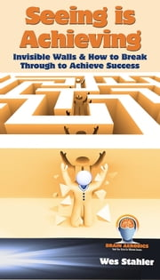 Seeing Is Achieving - Invisible Walls & How to Break Through to Achieve Success ebook by Wes Stahler