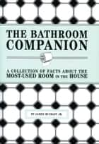 The Bathroom Companion - A Collection of Facts About the Most-Used Room in the House ebook by James Buckley, Jr.