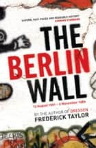The Berlin Wall - 13 August 1961 - 9 November 1989 ebook by Frederick Taylor