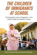 The Children of Immigrants at School - A Comparative Look at Integration in the United States and Western Europe ebook by Richard Alba, Jennifer Holdaway