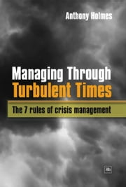 Managing Through Turbulent Times - The 7 rules of crisis management ebook by Anthony Holmes