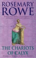 The Chariots of Calyx (A Libertus Mystery of Roman Britain, book 4) - Transport yourself to Roman Britain in this gripping mystery ebook by Rosemary Rowe