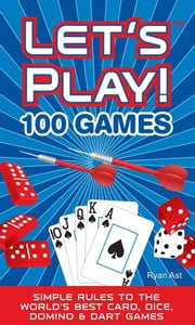Let's Play! 100 Games: Simple Rules to the World's Best Card, Dice, Domino & Dart Games ebook by Ryan Ast