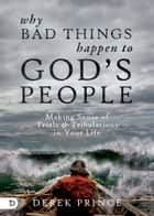 Why Bad Things Happen to God's People - Making Sense of Trials and Tribulations in Your Life ebook by Derek Prince