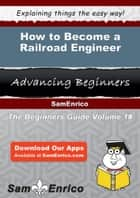 How to Become a Railroad Engineer - How to Become a Railroad Engineer ebook by Rod Betz