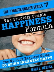 The Stupidly Simple Happiness Formula - 7 Minute Change Series, #7 ebook by Mark L. Messick