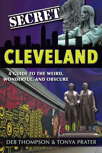 Secret Cleveland: A Guide to the Weird, Wonderful, and Obscure ebook by Deb Thompson,Tonya Prater