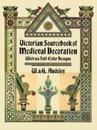 Victorian Sourcebook of Medieval Decoration - With 166 Full-Color Designs ebook by G. Audsley, W. Audsley